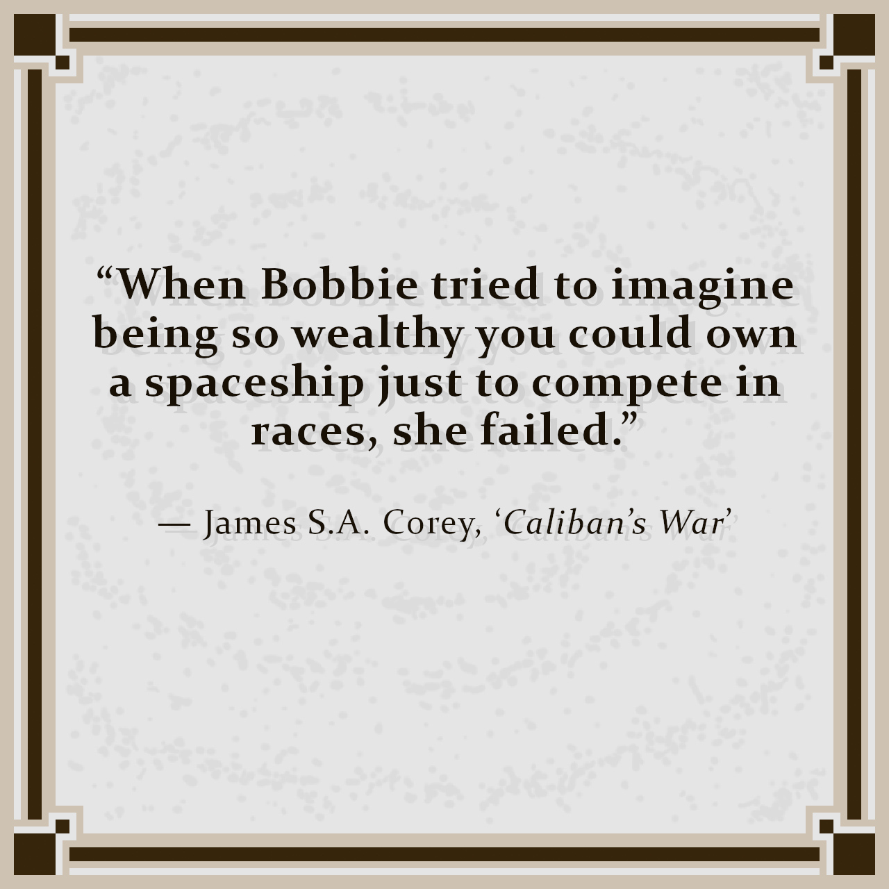 """""""When Bobbie tried to imagine being so wealthy you could own a spaceship just to compete in races, she failed."""" — James S.A. Corey, 'Caliban's War'"""