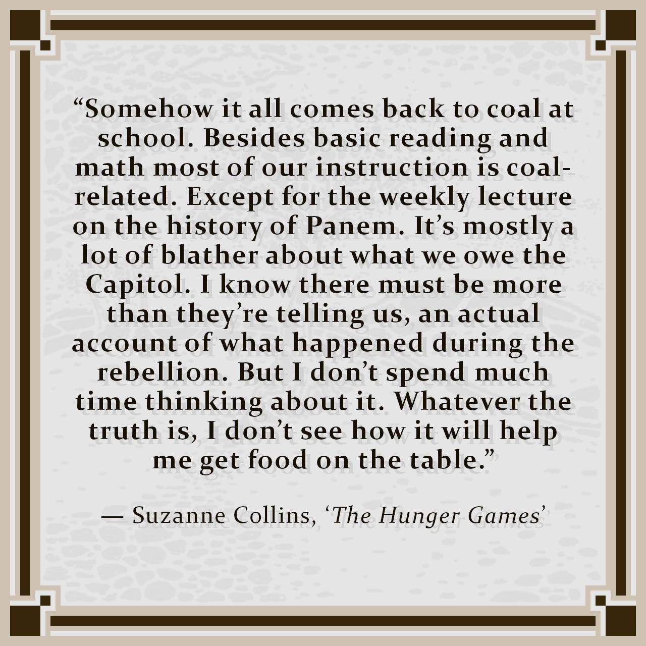 """""""Somehow it all comes back to coal at school. Besides basic reading and math most of our instruction is coal-related. Except for the weekly lecture on the history of Panem. It's mostly a lot of blather about what we owe the Capitol. I know there must be more than they're telling us, an actual account of what happened during the rebellion. But I don't spend much time thinking about it. Whatever the truth is, I don't see how it will help me get food on the table."""" — Suzanne Collins, 'The Hunger Games'"""