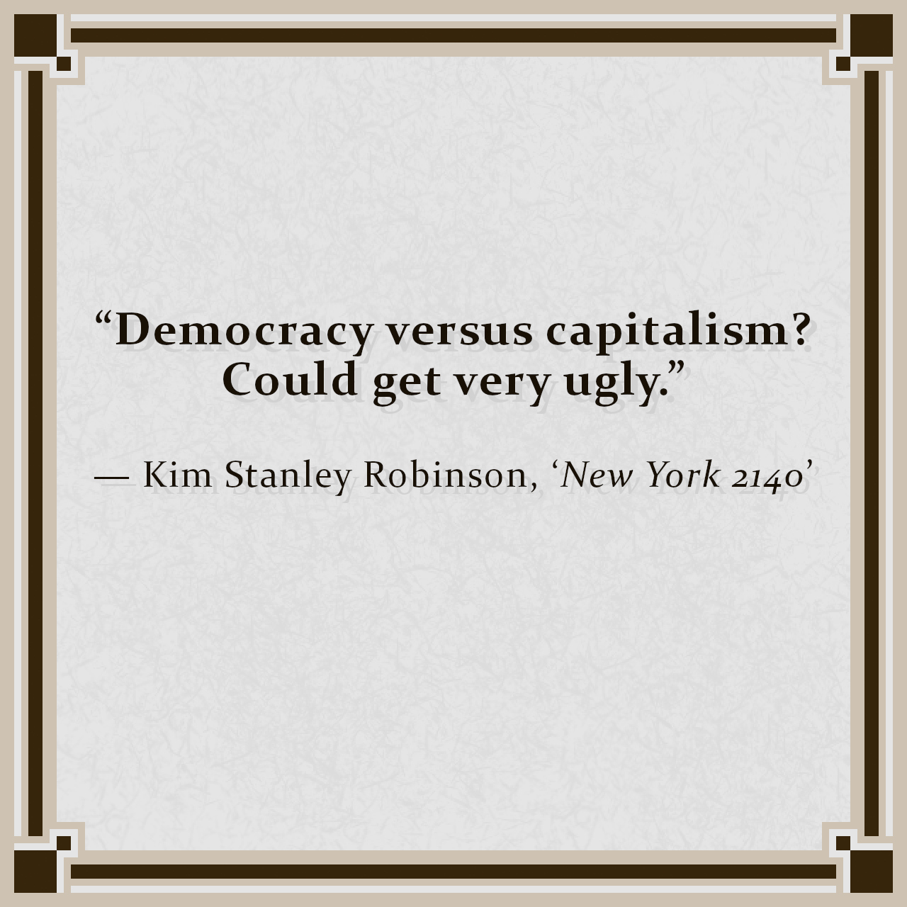 """""""Democracy versus capitalism? Could get very ugly."""" — Kim Stanley Robinson, 'New York 2140'"""