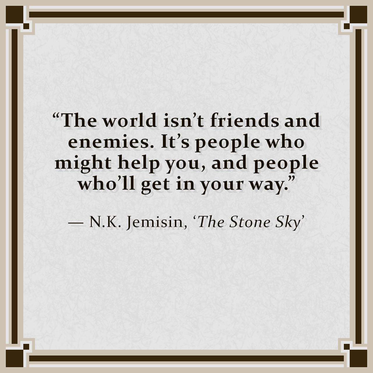 """""""The world isn't friends and enemies. It's people who might help you, and people who'll get in your way."""" — N.K. Jemisin, 'The Stone Sky'"""