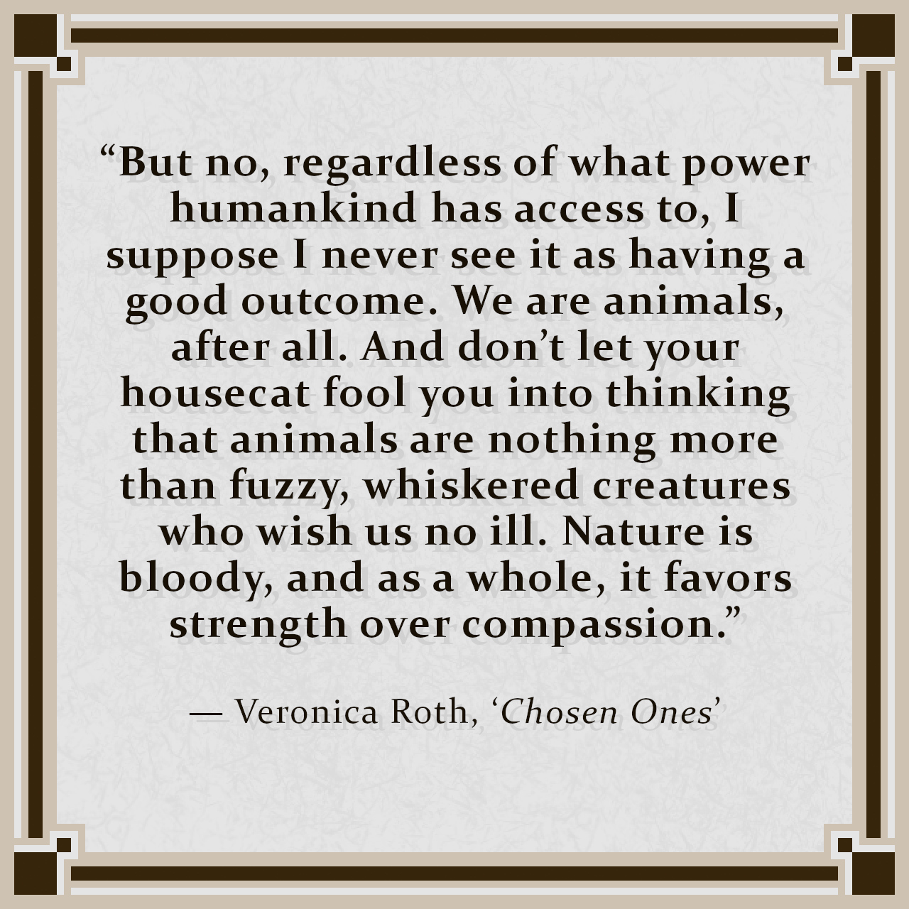 """""""But no, regardless of what power humankind has access to, I suppose I never see it as having a good outcome. We are animals, after all. And don't let your housecat fool you into thinking that animals are nothing more than fuzzy, whiskered creatures who wish us no ill. Nature is bloody, and as a whole, it favors strength over compassion."""" — Veronica Roth, 'Chosen Ones'"""