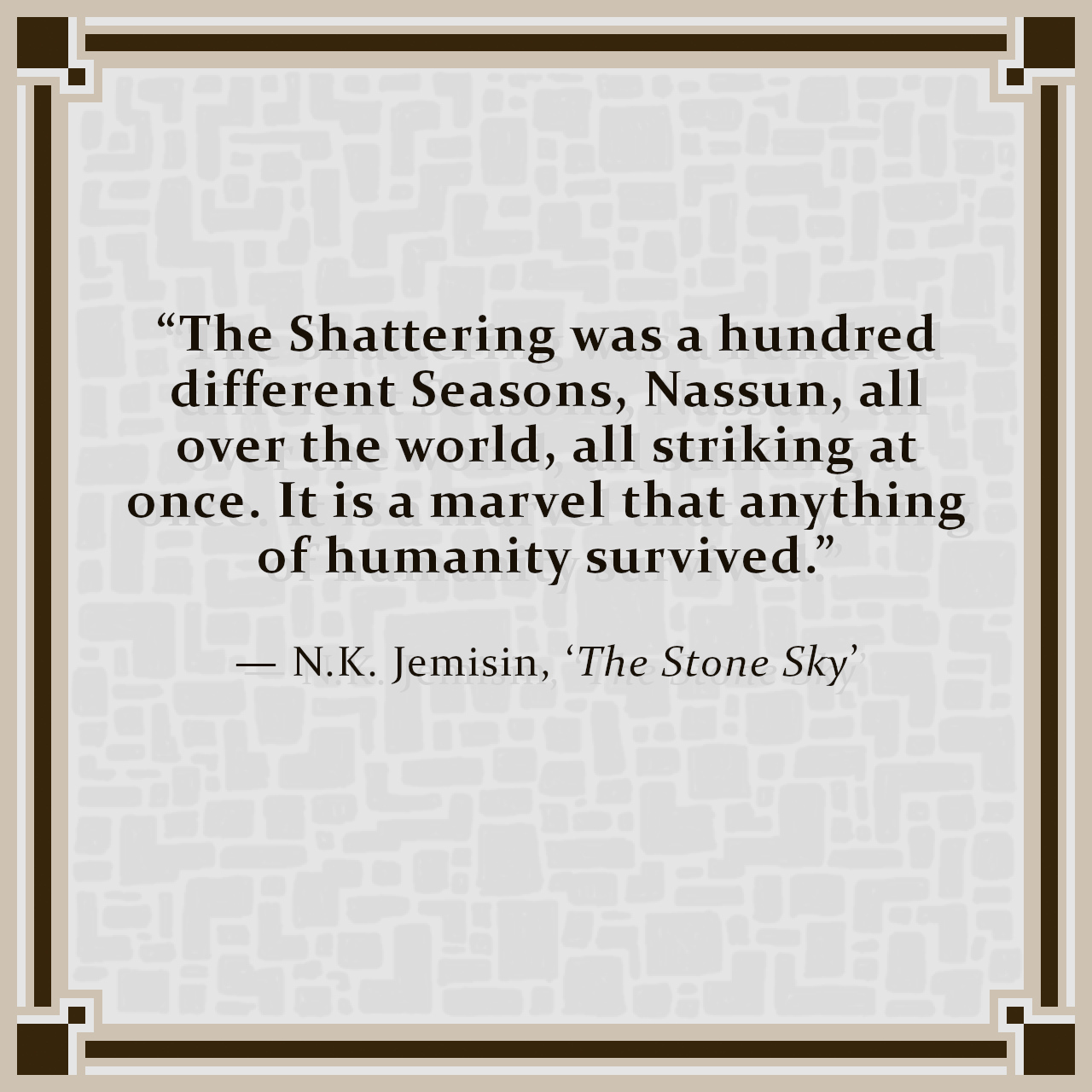 """""""The Shattering was a hundred different Seasons, Nassun, all over the world, all striking at once. It is a marvel that anything of humanity survived."""" — N.K. Jemisin, 'The Stone Sky'"""