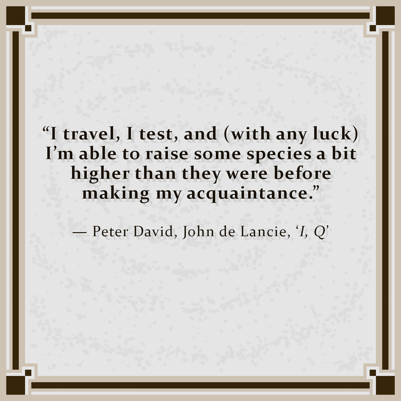 """""""I travel, I test, and (with any luck) I'm able to raise some species a bit higher than they were before making my acquaintance."""" — Peter David, John de Lancie, 'I, Q'"""
