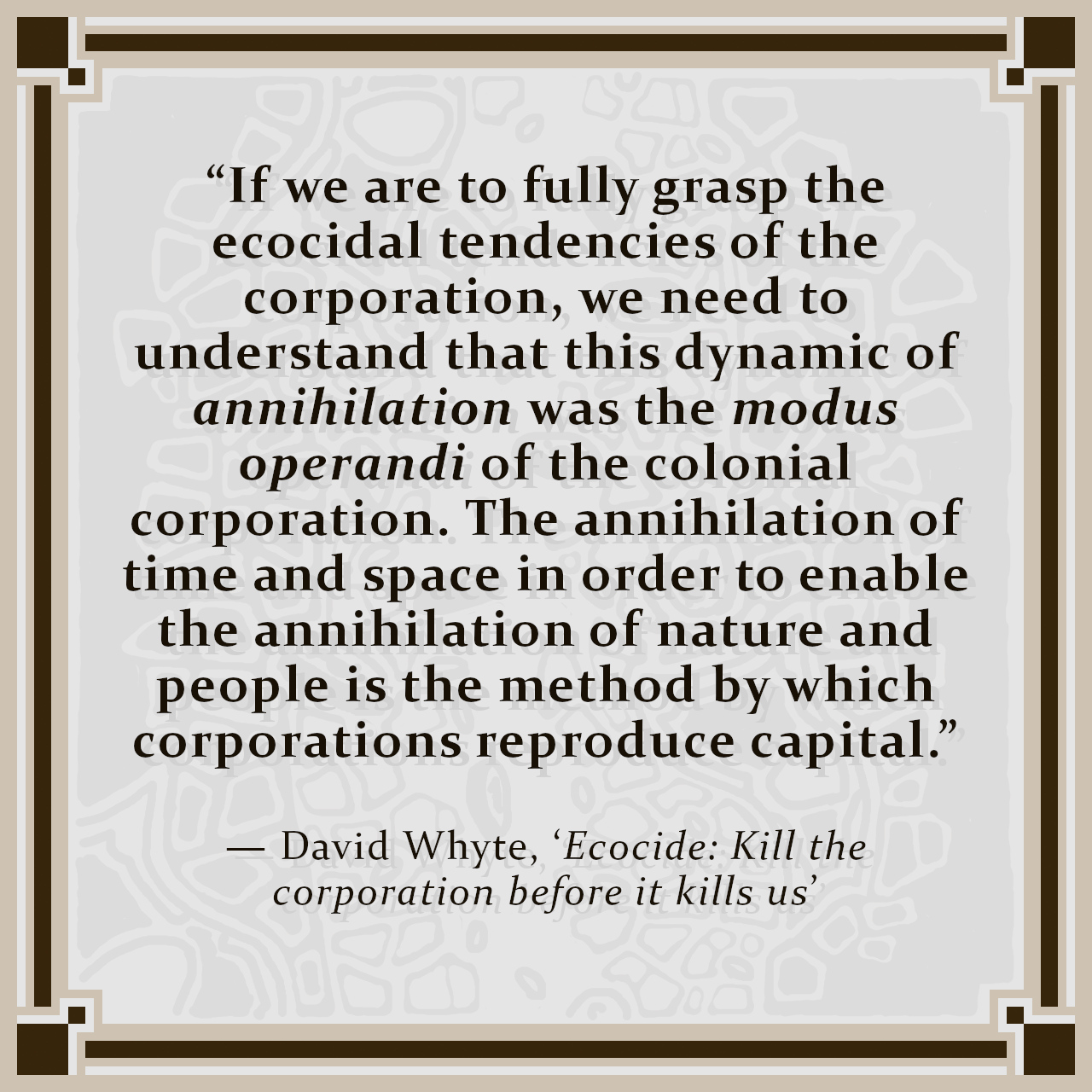 """""""If we are to fully grasp the ecocidal tendencies of the corporation, we need to understand that this dynamic of annihilation was the modus operandi of the colonial corporation. The annihilation of time and space in order to enable the annihilation of nature and people is the method by which corporations reproduce capital."""" — David Whyte, 'Ecocide: Kill the corporation before it kills us'"""