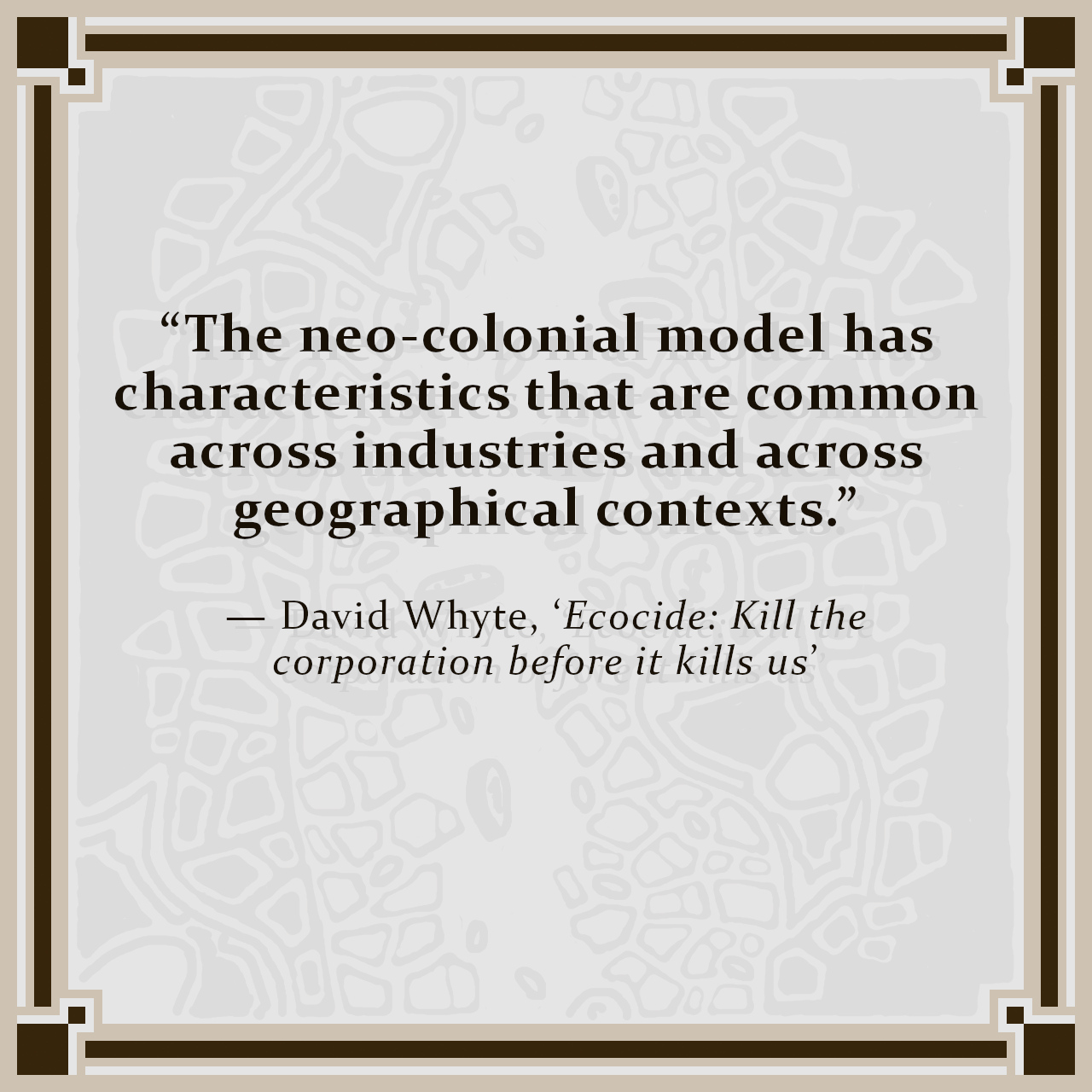 """""""The neo-colonial model has characteristics that are common across industries and across geographical contexts."""" — David Whyte, 'Ecocide: Kill the corporation before it kills us'"""