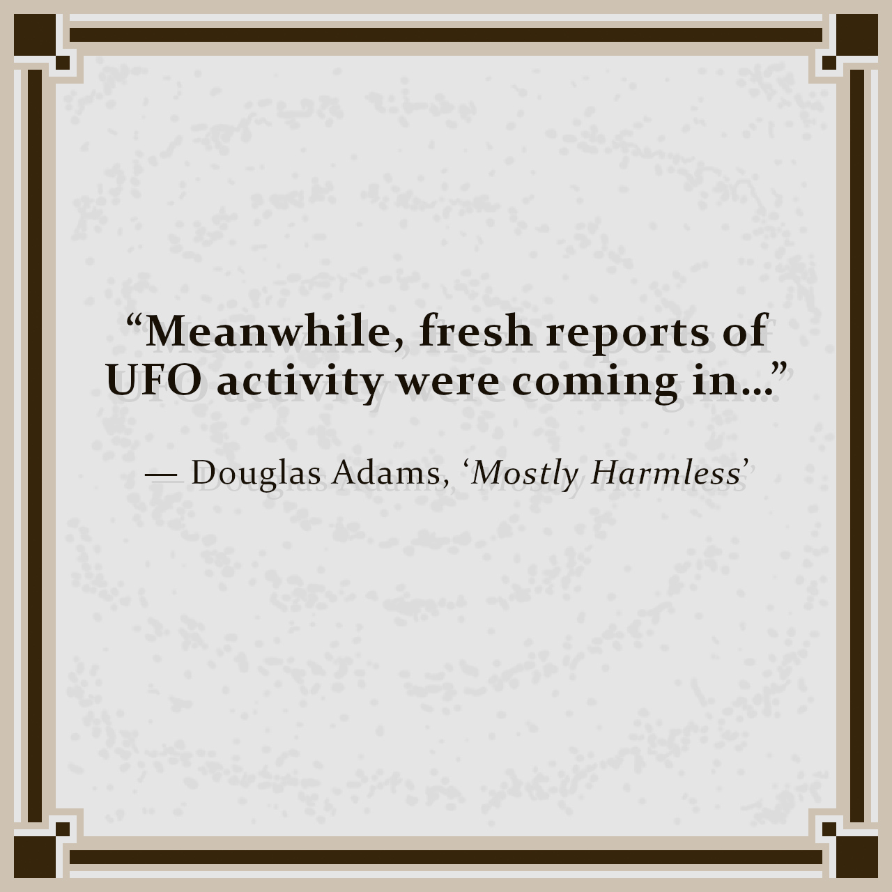 """""""Meanwhile, fresh reports of UFO activity were coming in…"""" — Douglas Adams, 'Mostly Harmless'"""