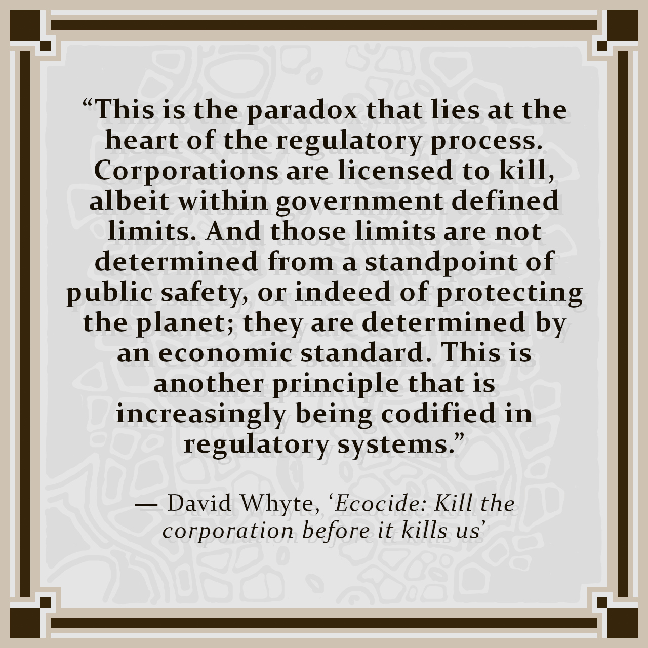 """""""This is the paradox that lies at the heart of the regulatory process. Corporations are licensed to kill, albeit within government defined limits. And those limits are not determined from a standpoint of public safety, or indeed of protecting the planet; they are determined by an economic standard. This is another principle that is increasingly being codified in regulatory systems."""" — David Whyte, 'Ecocide: Kill the corporation before it kills us'"""