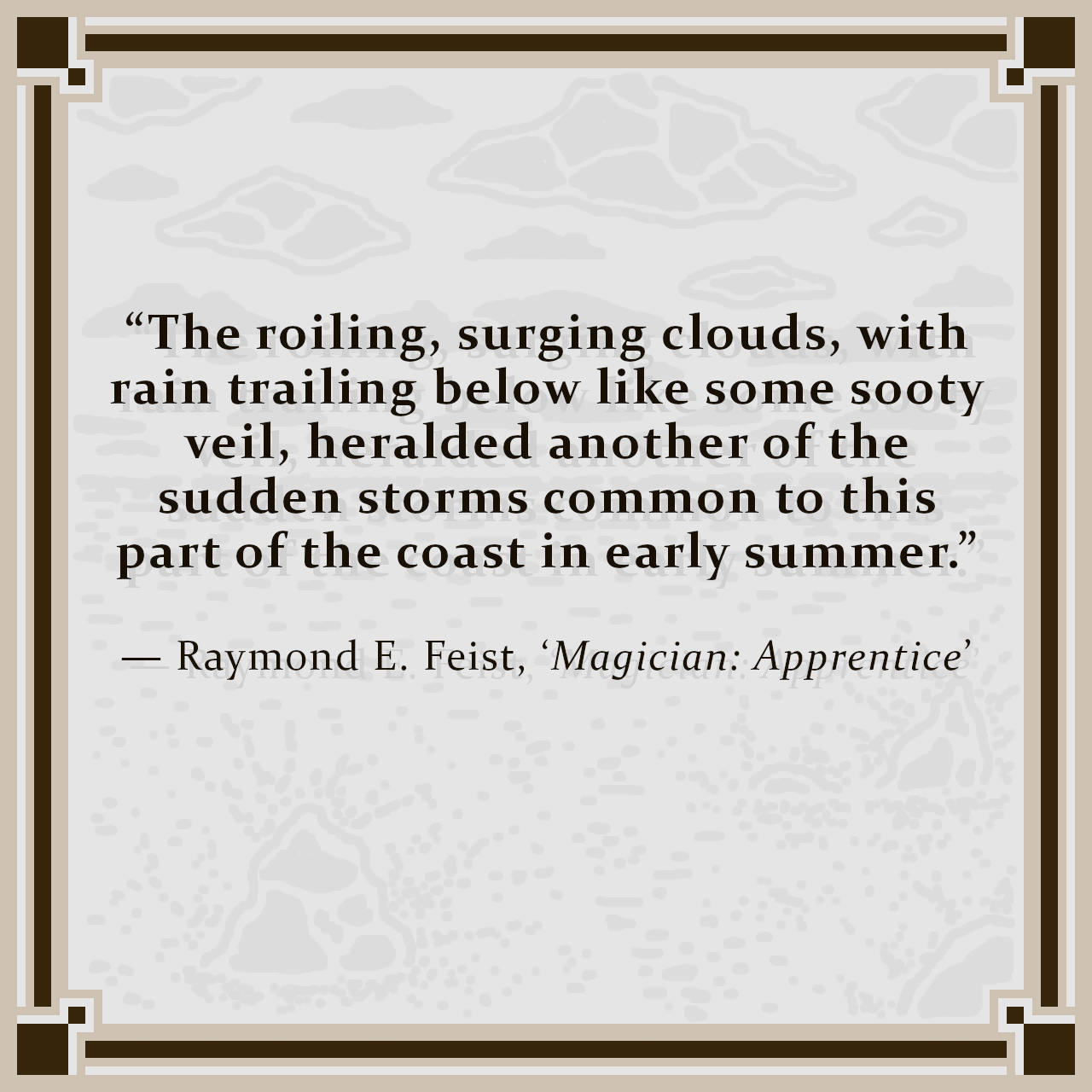 """""""The roiling, surging clouds, with rain trailing below like some sooty veil, heralded another of the sudden storms common to this part of the coast in early summer."""" — Raymond E. Feist, 'Magician: Apprentice'"""
