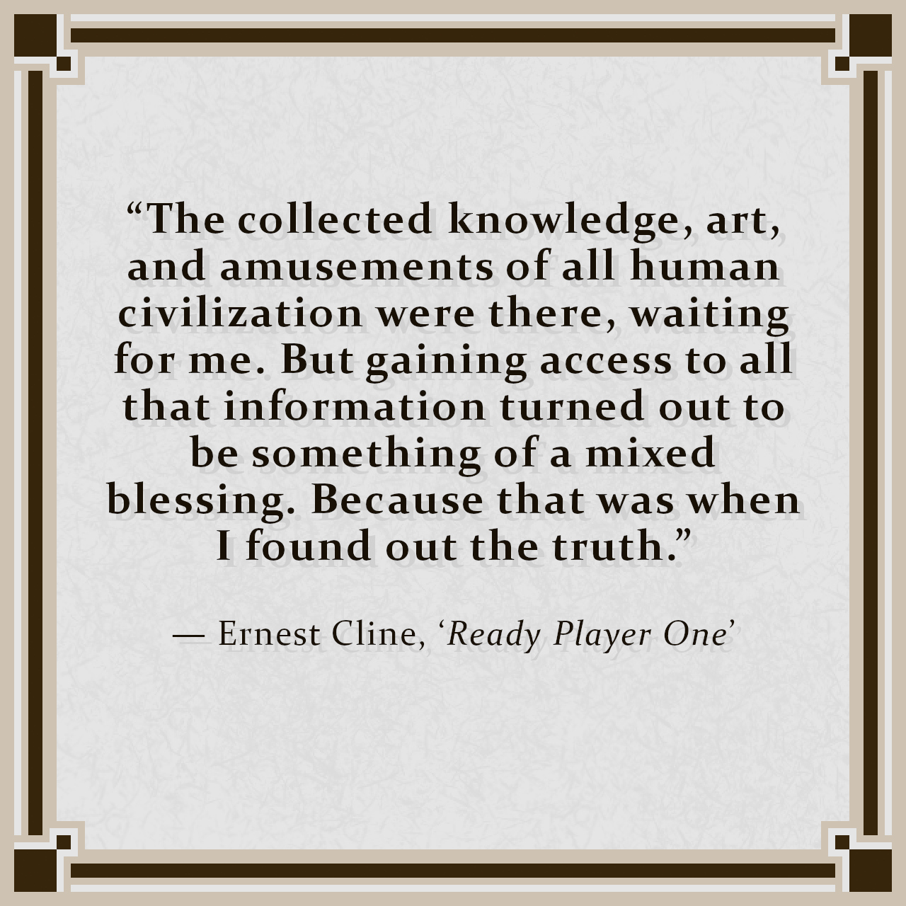 """""""The collected knowledge, art, and amusements of all human civilization were there, waiting for me. But gaining access to all that information turned out to be something of a mixed blessing. Because that was when I found out the truth."""" — Ernest Cline, 'Ready Player One'"""