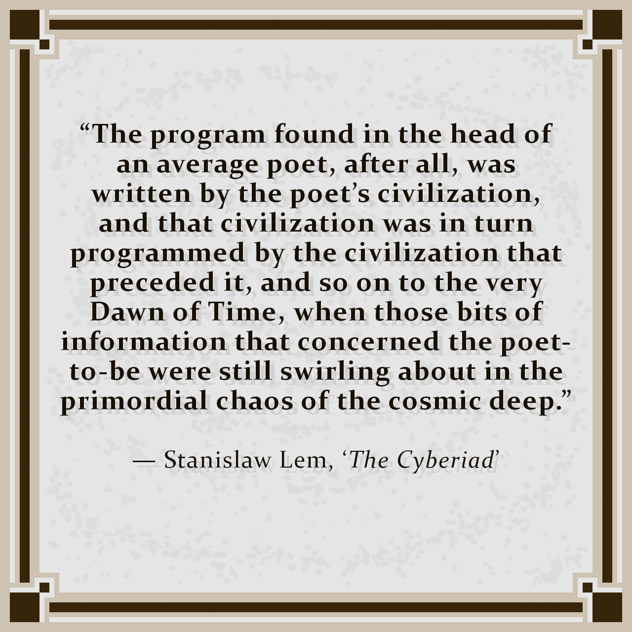 """""""The program found in the head of an average poet, after all, was written by the poet's civilization, and that civilization was in turn programmed by the civilization that preceded it, and so on to the very Dawn of Time, when those bits of information that concerned the poet-to-be were still swirling about in the primordial chaos of the cosmic deep."""" — Stanislaw Lem, 'The Cyberiad'"""