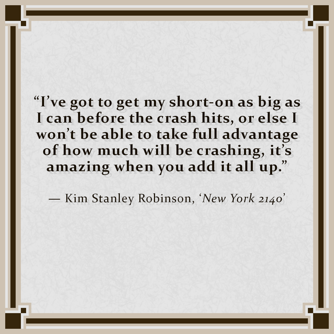 """""""I've got to get my short-on as big as I can before the crash hits, or else I won't be able to take full advantage of how much will be crashing, it's amazing when you add it all up."""" — Kim Stanley Robinson, 'New York 2140'"""