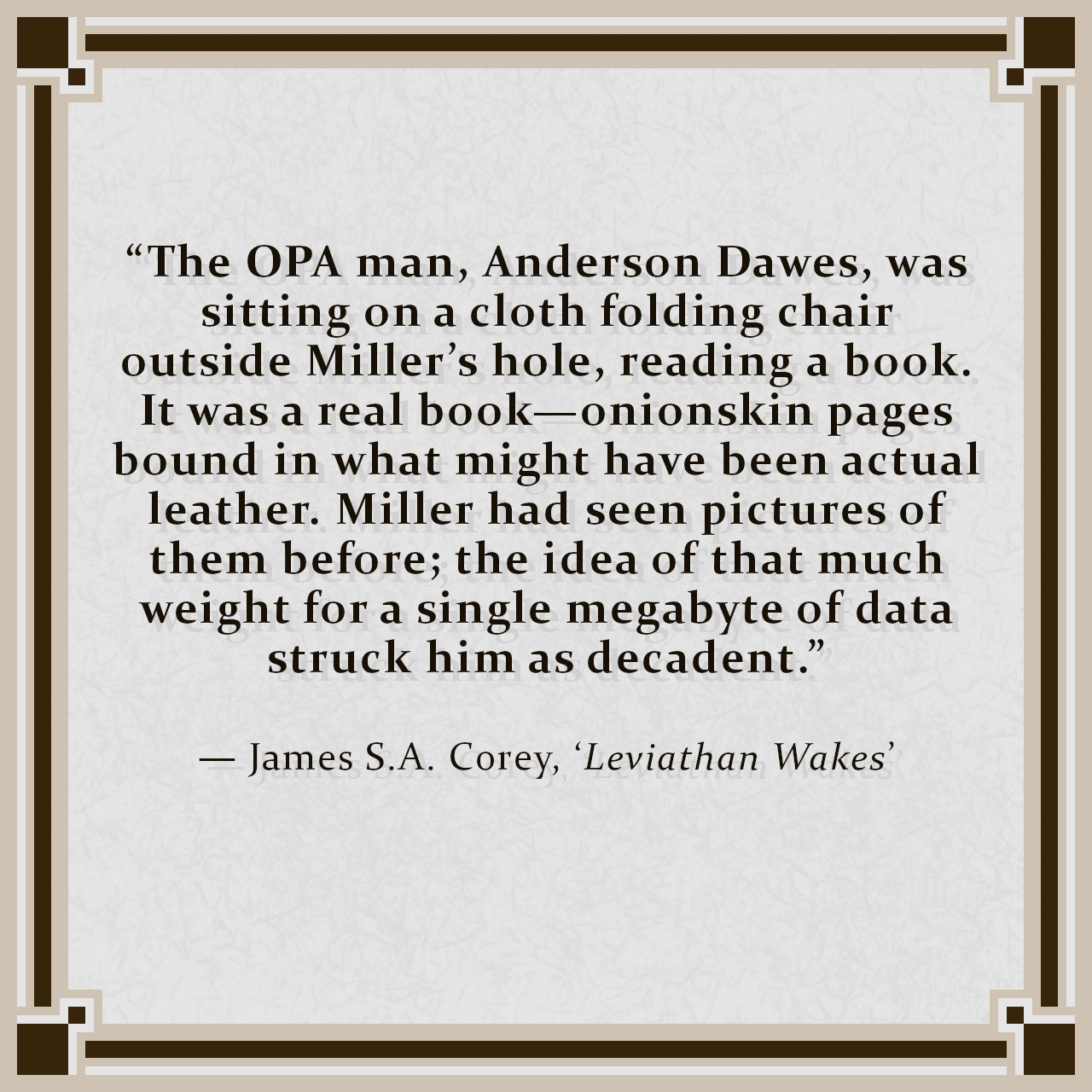 """""""The OPA man, Anderson Dawes, was sitting on a cloth folding chair outside Miller's hole, reading a book. It was a real book—onionskin pages bound in what might have been actual leather. Miller had seen pictures of them before; the idea of that much weight for a single megabyte of data struck him as decadent."""" — James S.A. Corey, 'Leviathan Wakes'"""