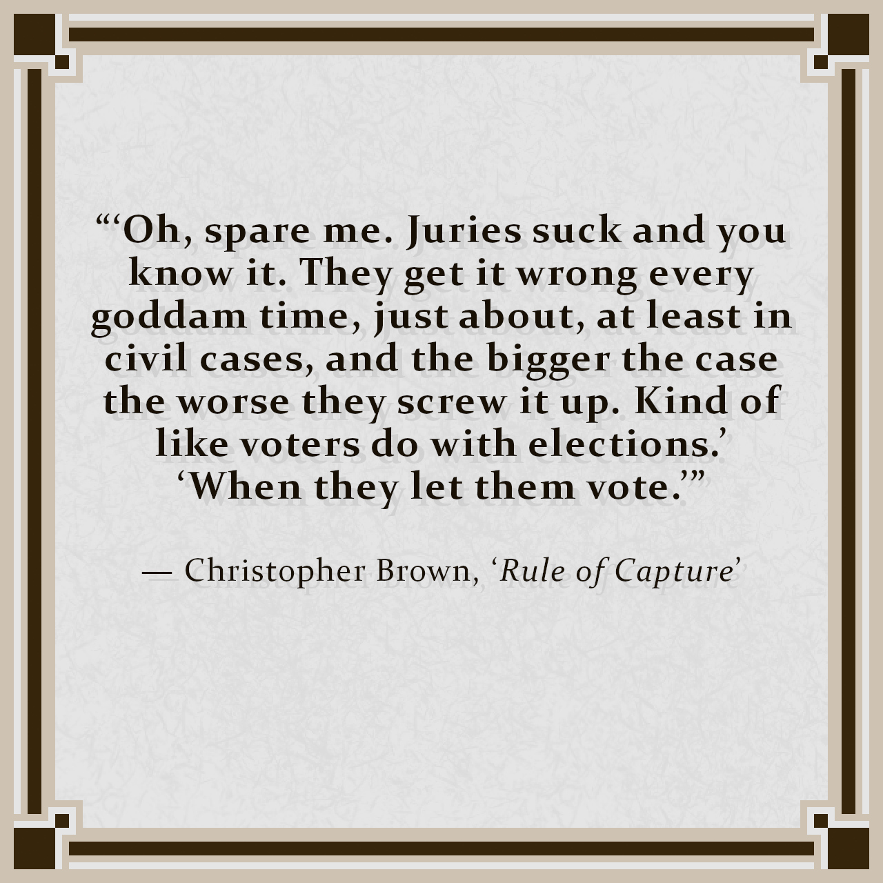 """""""'Oh, spare me. Juries suck and you know it. They get it wrong every goddam time, just about, at least in civil cases, and the bigger the case the worse they screw it up. Kind of like voters do with elections.' 'When they let them vote.'"""" — Christopher Brown, 'Rule of Capture'"""