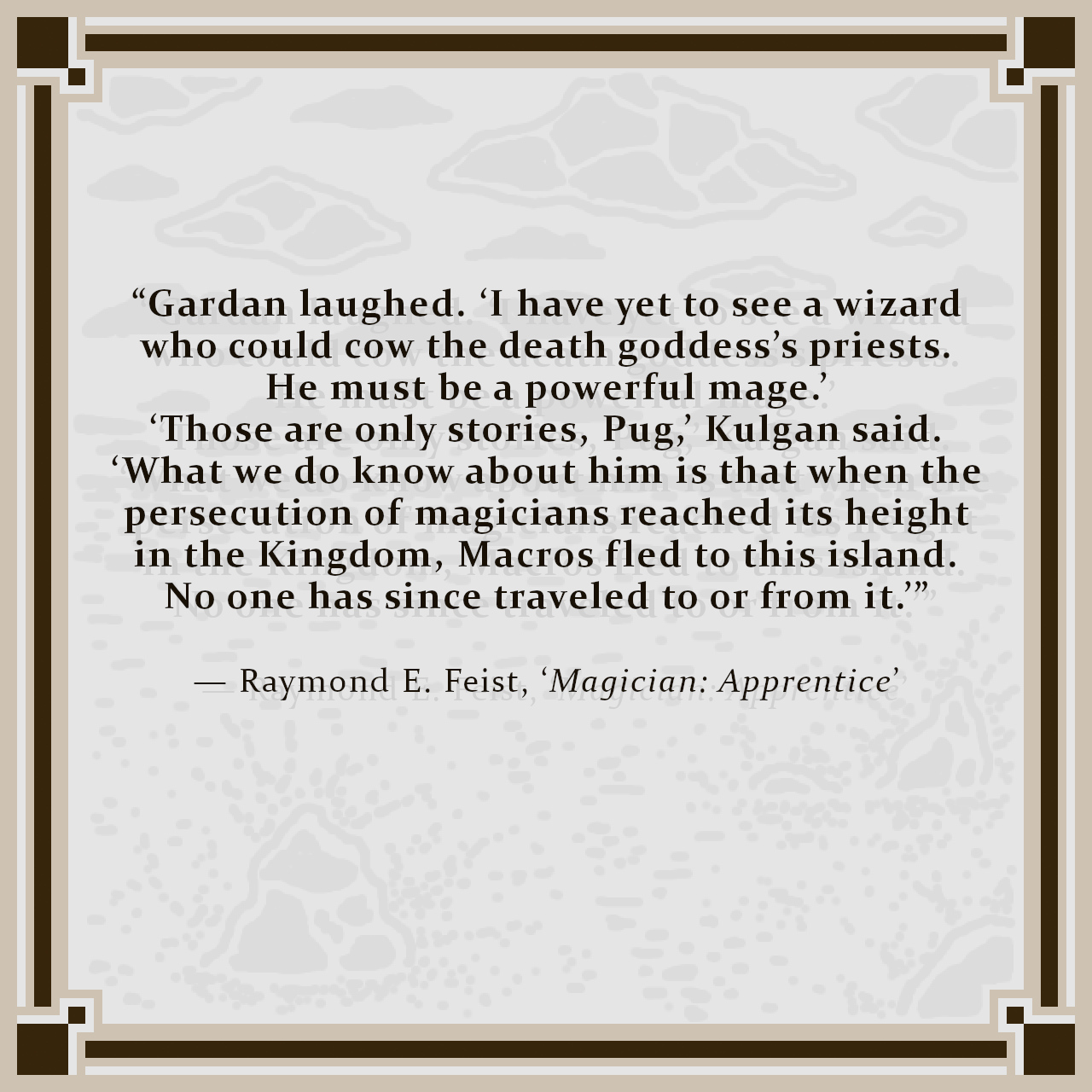 """""""Gardan laughed. 'I have yet to see a wizard who could cow the death goddess's priests. He must be a powerful mage.' 'Those are only stories, Pug,' Kulgan said. 'What we do know about him is that when the persecution of magicians reached its height in the Kingdom, Macros fled to this island. No one has since traveled to or from it.'"""" — Raymond E. Feist, 'Magician: Apprentice'"""
