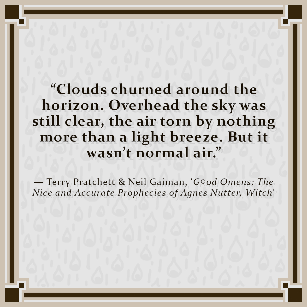 """""""Clouds churned around the horizon. Overhead the sky was still clear, the air torn by nothing more than a light breeze. But it wasn't normal air."""" — Terry Pratchett & Neil Gaiman, 'G○od Omens: The Nice and Accurate Prophecies of Agnes Nutter, Witch'"""