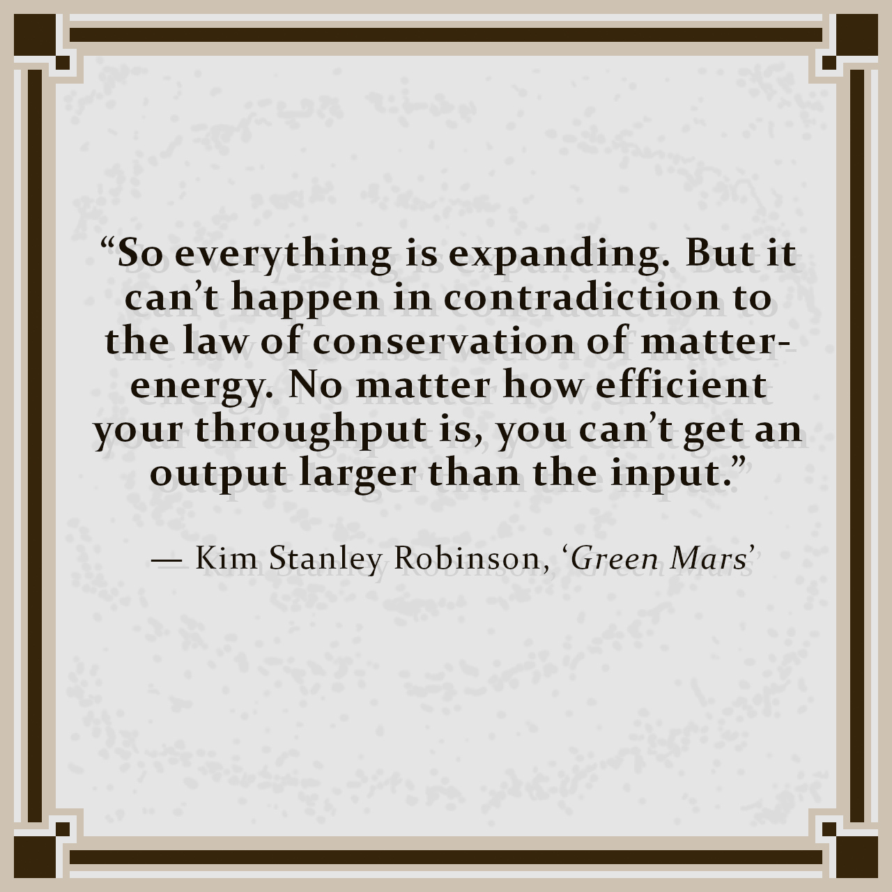 """""""So everything is expanding. But it can't happen in contradiction to the law of conservation of matter-energy. No matter how efficient your throughput is, you can't get an output larger than the input.""""  — Kim Stanley Robinson, 'Green Mars'"""