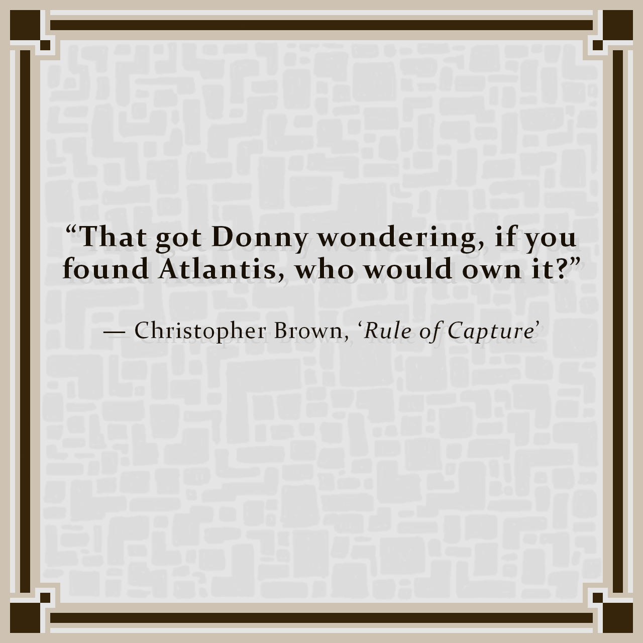 """""""That got Donny wondering, if you found Atlantis, who would own it?"""" — Christopher Brown, 'Rule of Capture'"""