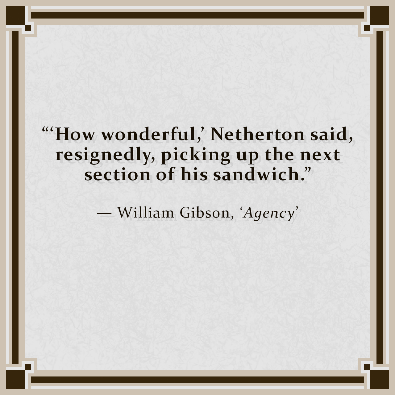 """""""'How wonderful,' Netherton said, resignedly, picking up the next section of his sandwich."""" — William Gibson, 'Agency'"""