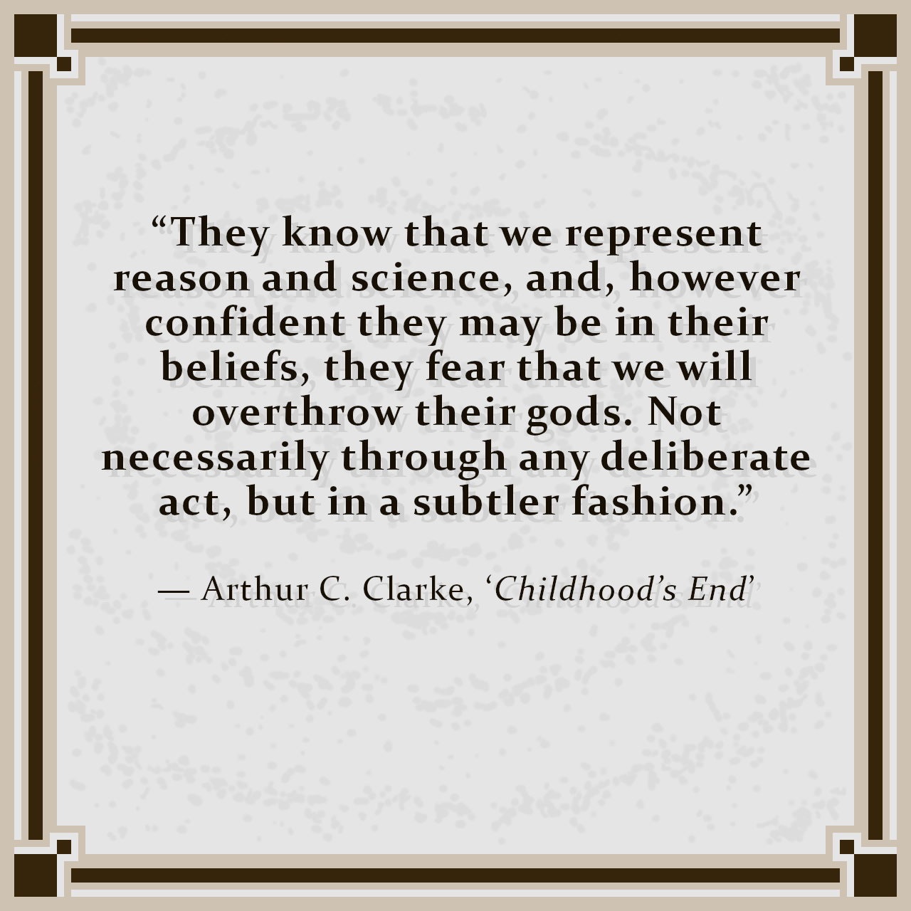 """""""They know that we represent reason and science, and, however confident they may be in their beliefs, they fear that we will overthrow their gods. Not necessarily through any deliberate act, but in a subtler fashion."""" — Arthur C. Clarke, 'Childhood's End'"""