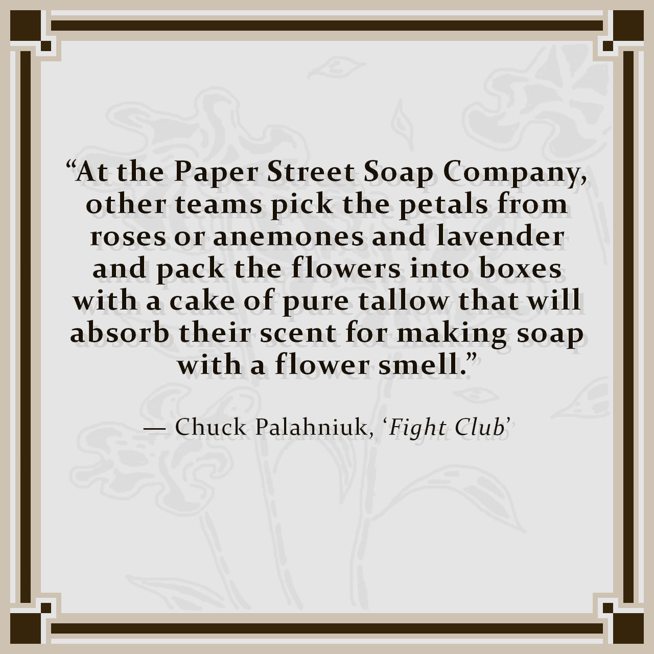 """""""At the Paper Street Soap Company, other teams pick the petals from roses or anemones and lavender and pack the flowers into boxes with a cake of pure tallow that will absorb their scent for making soap with a flower smell."""" — Chuck Palahniuk, 'Fight Club'"""