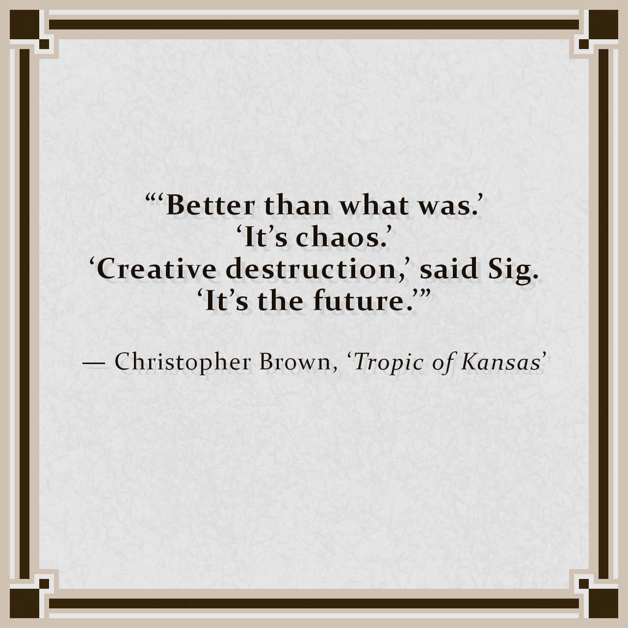 """""""'Better than what was.' 'It's chaos.' 'Creative destruction,' said Sig. 'It's the future.'"""" — Christopher Brown, 'Tropic of Kansas'"""