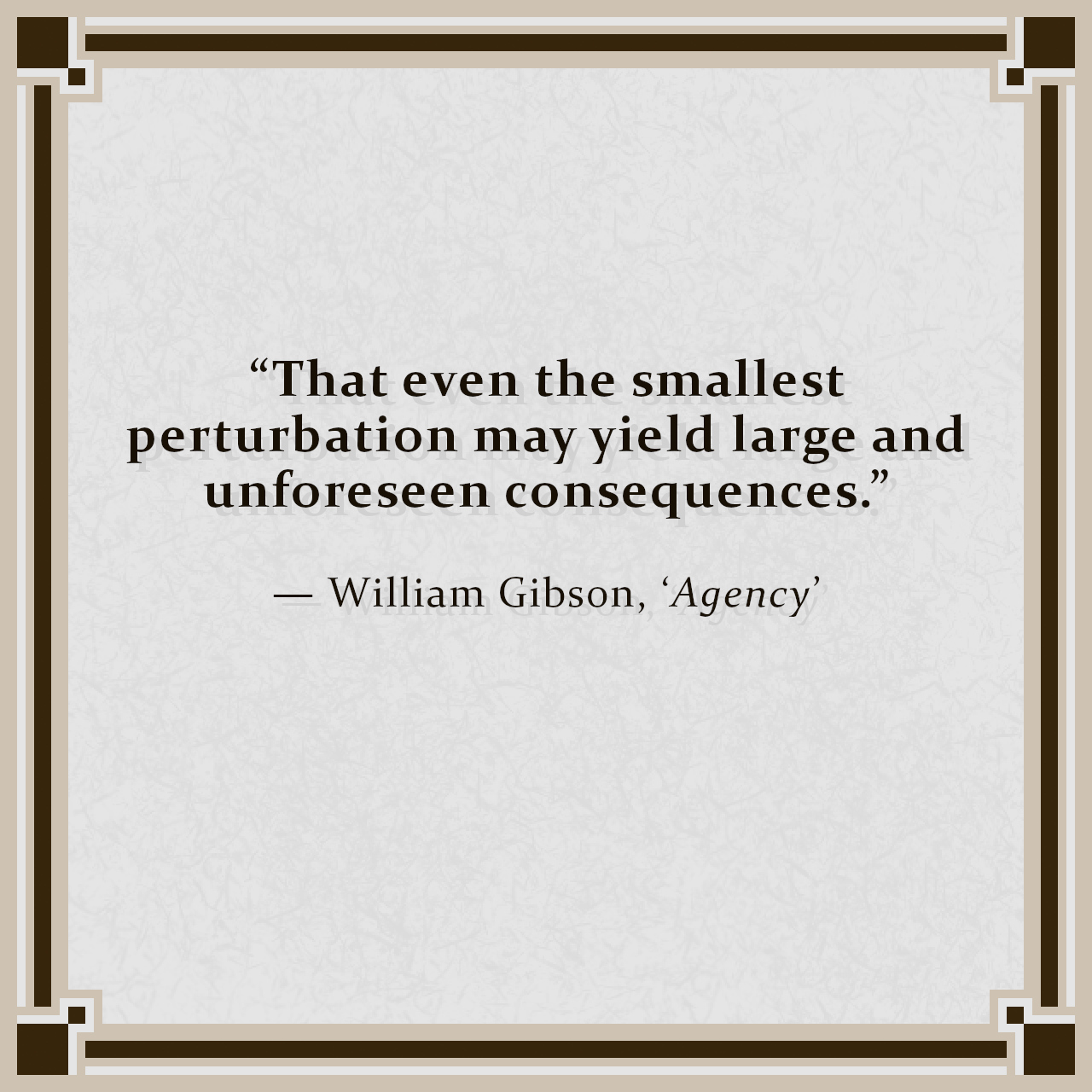 """""""That even the smallest perturbation may yield large and unforeseen consequences."""" — William Gibson, 'Agency'"""
