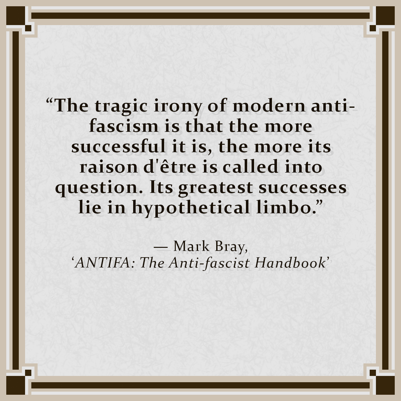 """""""The tragic irony of modern anti-fascism is that the more successful it is, the more its raison d'être is called into question. Its greatest successes lie in hypothetical limbo."""" — Mark Bray, 'ANTIFA: The Anti-fascist Handbook'"""