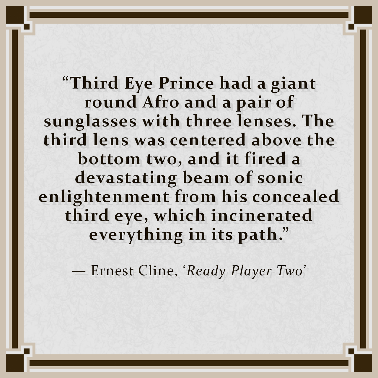 """""""Third Eye Prince had a giant round Afro and a pair of sunglasses with three lenses. The third lens was centered above the bottom two, and it fired a devastating beam of sonic enlightenment from his concealed third eye, which incinerated everything in its path."""" — Ernest Cline, 'Ready Player Two'"""