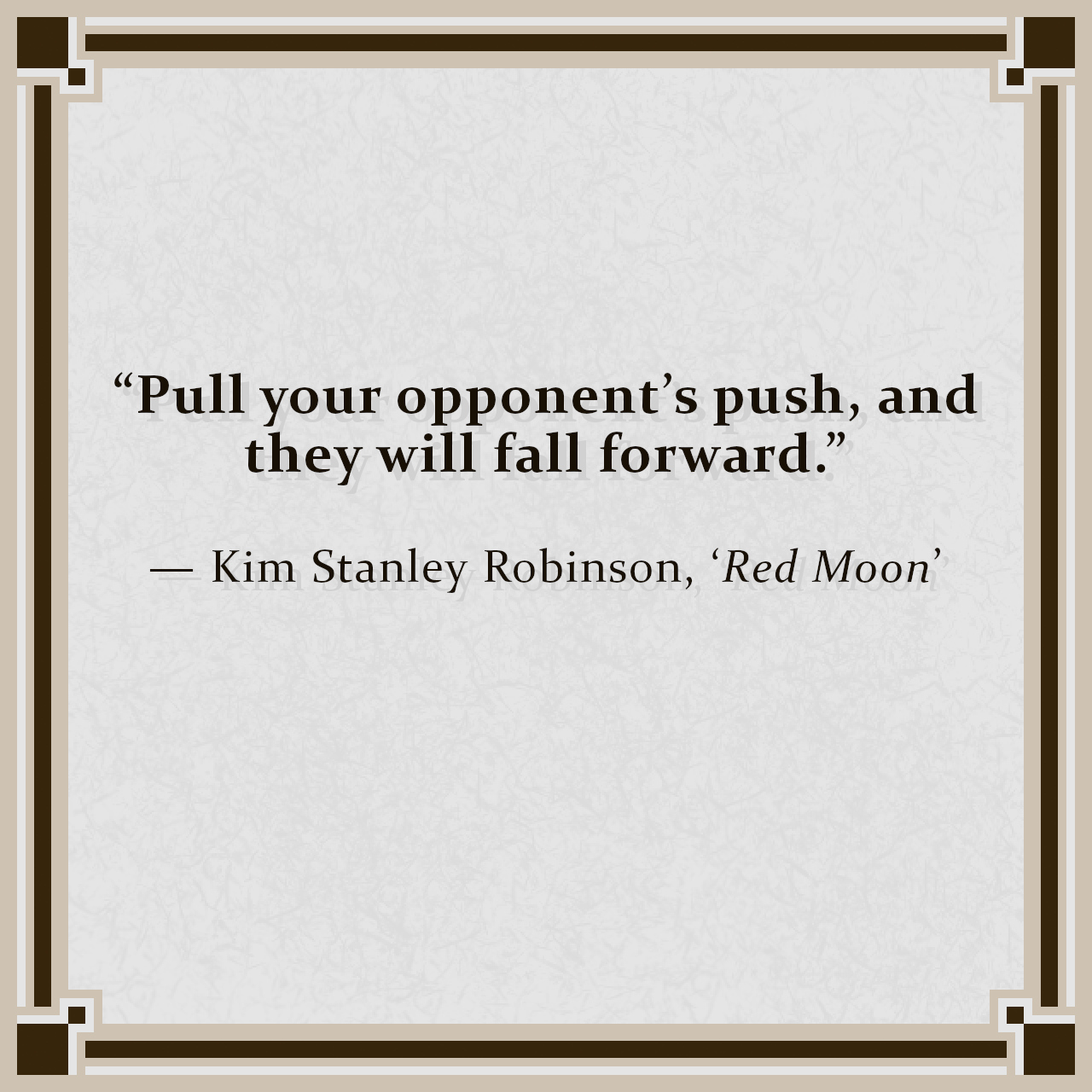 """""""Pull your opponent's push, and they will fall forward."""" — Kim Stanley Robinson, 'Red Moon'"""